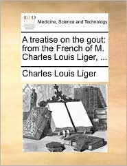 A treatise on the gout: from the French of M. Charles Louis Liger, . - Charles Louis Liger