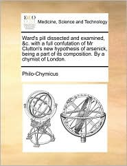 Ward's pill dissected and examined, &c. with a full confutation of Mr Clutton's new hypothesis of arsenick, being a part of its composition. By a chymist of London. - Philo-Chymicus