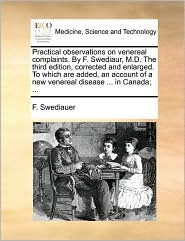 Practical observations on venereal complaints. By F. Swediaur, M.D. The third edition, corrected and enlarged. To which are added, an account of a new venereal disease ... in Canada; ...