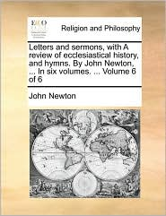 Letters and sermons, with A review of ecclesiastical history, and hymns. By John Newton, ... In six volumes. ... Volume 6 of 6