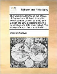 The Quaker's defence of the people of England and Holland; in a letter from Obadiah Gulliver to Isaac Ben Gideon the Jew, occasioned by the publication of a little book, called, The visions of Aaron the son of Adriel. ... - Obadiah Gulliver