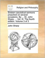 Sixteen casuistical sermons preached on several occasions. By ... Dr. John Sharp, ... Vol. III. The fourth edition. Volume 3 of 3 - John Sharp