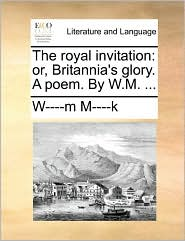The Royal Invitation: Or, Britannia's Glory. a Poem. by W.M. ...