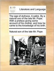 The age of dullness. A satire. By a natural son of the late Mr. Pope. With a preface giving some account of his mother, and how he came to the knowledge of his birth.