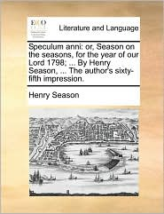 Speculum anni: or, Season on the seasons, for the year of our Lord 1798; ... By Henry Season, ... The author's sixty-fifth impression. - Henry Season
