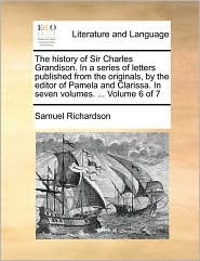 The history of Sir Charles Grandison. In a series of letters published from the originals, by the editor of Pamela and Clarissa. In seven volumes. . Volume 6 of 7 - Samuel Richardson