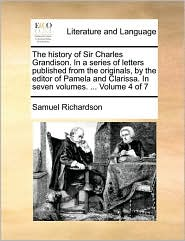 The history of Sir Charles Grandison. In a series of letters published from the originals, by the editor of Pamela and Clarissa. In seven volumes. . Volume 4 of 7 - Samuel Richardson