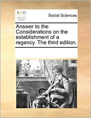 Answer to the Considerations on the establishment of a regency. The third edition.