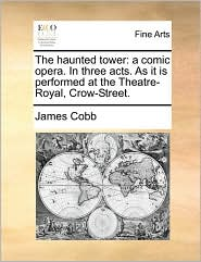The haunted tower: a comic opera. In three acts. As it is performed at the Theatre-Royal, Crow-Street. - James Cobb