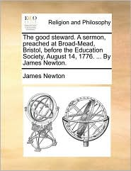 The good steward. A sermon, preached at Broad-Mead, Bristol, before the Education Society, August 14, 1776. . By James Newton. - James Newton