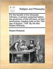 For the benefit of the Glocester infirmary. A sermon preached before the governors of the infirmary, at their anniversary meeting held on the 10th day of August, 1764. By the Rev. Robert Rickards, ... - Robert Rickards