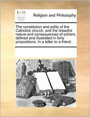 The constitution and polity of the Catholick church, and the dreadful nature and consequences of schism, defined and illustrated in forty propositions. In a letter to a friend. - See Notes Multiple Contributors