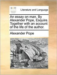 An essay on man. By Alexander Pope, Esquire. Together with an account of the life of the author. - Alexander Pope