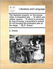 The Salopian esquire: or, the joyous miller. A dramatick tale. ... To which are added, poems ... To which is annexed by way of essay, a proprietor's reason for not bringing the dramatick tale on the stage, ... By E. Dower. - E. Dower