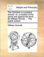 The Christian in compleat armour: or, a treatise of the saints war against the devil. ... By William Gurnal, ... The eighth edition. - William Gurnall