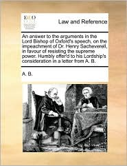 An answer to the arguments in the Lord Bishop of Oxford's speech, on the impeachment of Dr. Henry Sacheverell, in favour of resisting the supreme power. Humbly offer'd to his Lordship's consideration in a letter from A. B. - A. A. B.