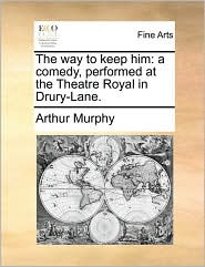 The way to keep him: a comedy, performed at the Theatre Royal in Drury-Lane. - Arthur Murphy