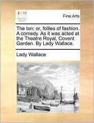 The ton; or, follies of fashion. A comedy. As it was acted at the Theatre Royal, Covent Garden. By Lady Wallace. - Lady Wallace