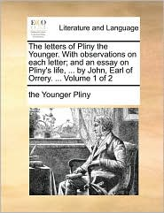 The letters of Pliny the Younger. With observations on each letter; and an essay on Pliny's life, . by John, Earl of Orrery. . Volume 1 of 2 - the Younger Pliny