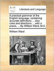 A practical grammar of the English language, containing accurate definitions ... also rules and directions ... with a praxis, ... By William Ward, M.A. - William Ward