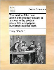 The merits of the new administration truly stated; in answer to the several pamphlets and papers published against them. - Grey Cooper