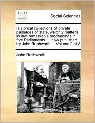 Historical collections of private passages of state, weighty matters in law, remarkable proceedings in five Parliaments. ... now published by John Rushworth ... Volume 2 of 8 - John Rushworth