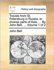 Travels from St. Petersburg in Russia, to diverse parts of Asia. . By John Bell, . Volume 1 of 2 - John Bell