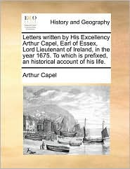 Letters written by His Excellency Arthur Capel, Earl of Essex, Lord Lieutenant of Ireland, in the year 1675. To which is prefixed, an historical account of his life.