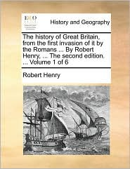 The history of Great Britain, from the first invasion of it by the Romans ... By Robert Henry, ... The second edition. ... Volume 1 of 6