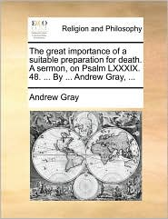 The great importance of a suitable preparation for death. A sermon, on Psalm LXXXIX. 48. . By. Andrew Gray, . - Andrew Gray