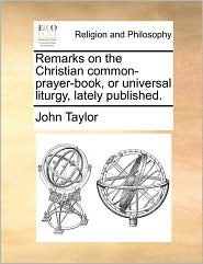 Remarks on the Christian common-prayer-book, or universal liturgy, lately published. - John Taylor