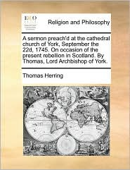 A sermon preach'd at the cathedral church of York, September the 22d, 1745. On occasion of the present rebellion in Scotland. By Thomas, Lord Archbishop of York. - Thomas Herring