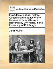 Institutes of natural history. Containing the heads of the lectures in natural history, delivered by Dr Walker, in the University of Edinburgh. - John Walker