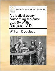 A practical essay concerning the small pox. By William Douglass, M.D. - William Douglass