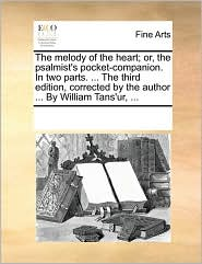 The melody of the heart; or, the psalmist's pocket-companion. In two parts. . The third edition, corrected by the author. By William Tans'ur, . - See Notes Multiple Contributors