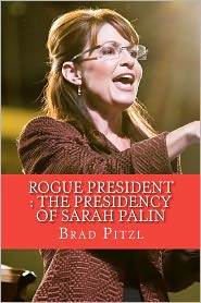 Rogue President: The Presidency of Sarah Palin - Brad Pitzl