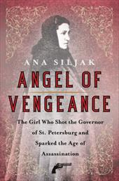 "Angel of Vengeance: The ""Girl Assassin,"" the Governor of St. Petersburg, and Russia's Revolutionary World - Siljak, Ana"