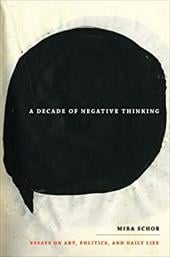 A Decade of Negative Thinking: Essays on Art, Politics, and Daily Life - Schor, Mira