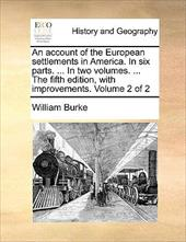 An Account of the European Settlements in America. in Six Parts. ... in Two Volumes. ... the Fifth Edition, with Improvements. Vol - Burke, William