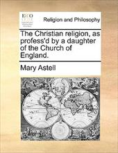 The Christian Religion, as Profess'd by a Daughter of the Church of England. - Astell, Mary