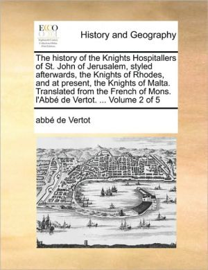 The history of the Knights Hospitallers of St. John of Jerusalem, styled afterwards, the Knights of Rhodes, and at present, the Knights of Malta. Translated from the French of Mons. l'Abb de Vertot. . Volume 2 of 5
