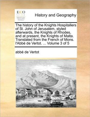 The history of the Knights Hospitallers of St. John of Jerusalem, styled afterwards, the Knights of Rhodes, and at present, the Knights of Malta. Translated from the French of Mons. l'Abb de Vertot. . Volume 3 of 5