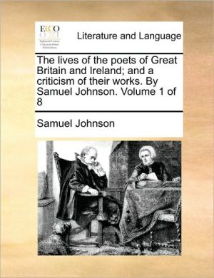 The lives of the poets of Great Britain and Ireland; and a criticism of their works. By Samuel Johnson. Volume 1 of 8 - Samuel Johnson