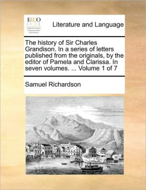 The history of Sir Charles Grandison. In a series of letters published from the originals, by the editor of Pamela and Clarissa. In seven volumes. . Volume 1 of 7 - Samuel Richardson
