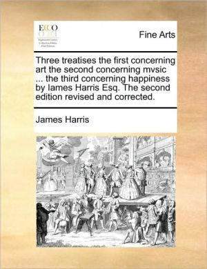 Three treatises the first concerning art the second concerning mvsic. the third concerning happiness by Iames Harris Esq. The second edition revised and corrected.