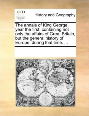 The annals of King George, year the first: containing not only the affairs of Great Britain, but the general history of Europe, during that time. .