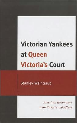 Victorian Yankees at Queen Victoria's Court: American Encounters with Victoria and Albert - Stanley Weintraub