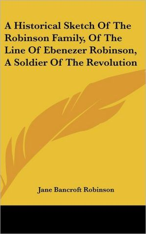 A Historical Sketch Of The Robinson Family, Of The Line Of Ebenezer Robinson, A Soldier Of The Revolution - Jane Bancroft Robinson