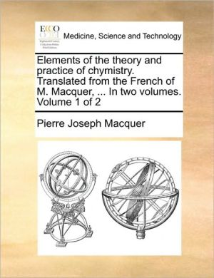Elements of the theory and practice of chymistry. Translated from the French of M. Macquer, . In two volumes. Volume 1 of 2 - Pierre Joseph Macquer