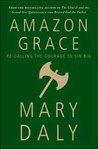 Amazon Grace: Re-Calling the Courage to Sin Big - Mary Daly